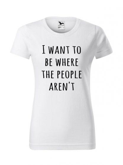 Koszulka damska z napisem I Want To Be Where The People Aren't. Krój standardowy, koszulka biała.