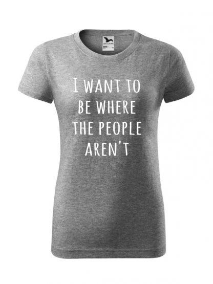 Koszulka damska z napisem I Want To Be Where The People Aren't. Krój standardowy, koszulka szara.