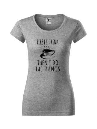 Damska koszulka z krótkim rękawem i napisem First I Drink Coffee, Then I Do The Things. Krój slim-fit z dekoltem, kolor szary. Napis czarny.